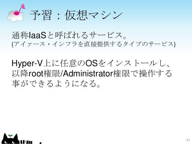 予習:仮想マシン 通称IaaSと呼ばれるサービス。 (アイァース・インフラを直接提供するタイプのサービス) Hyper-V上に任意のOSをインストールし、 以降root権限/Administrator権限で操作する 事ができるようになる。 27