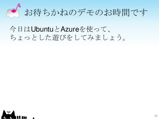 お待ちかねのデモのお時間です 今日はUbuntuとAzureを使って、 ちょっとした遊びをしてみましょう。 35