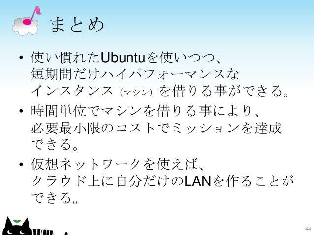 まとめ • 使い慣れたUbuntuを使いつつ、 短期間だけハイパフォーマンスな インスタンス(マシン)を借りる事ができる。 • 時間単位でマシンを借りる事により、 必要最小限のコストでミッションを達成 できる。 • 仮想ネットワークを使えば、 ...