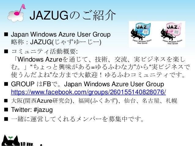 """JAZUGのご紹介  Japan Windows Azure User Group 略称:JAZUG(じゃずゆーじー)  コミュニティ活動概要: 「Windows Azureを通じて、技術、交流、実ビジネスを楽し む。」""""ちょっと興味がある..."""