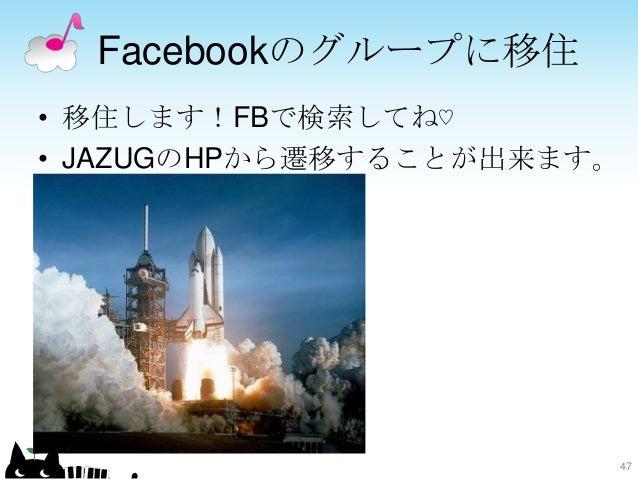 Facebookのグループに移住 • 移住します!FBで検索してね♡ • JAZUGのHPから遷移することが出来ます。 47