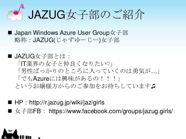 JAZUG女子部のご紹介  Japan Windows Azure User Group女子部 略称:JAZUG(じゃずゆーじー)女子部  JAZUG女子部とは: 「IT業界の女子と仲良くなりたい♡」 「男性ばっかりのところに入っていくのは...