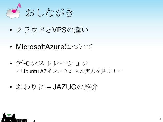 おしながき • クラウドとVPSの違い • MicrosoftAzureについて • デモンストレーション 〜Ubuntu A7インスタンスの実力を見よ!〜 • おわりに – JAZUGの紹介 5