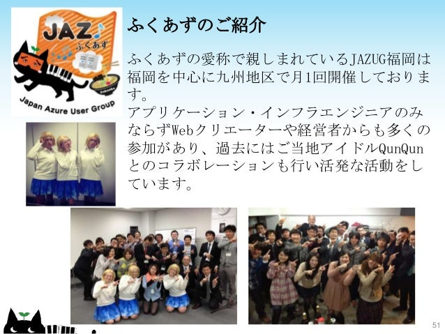 51 ふくあずのご紹介 ふくあずの愛称で親しまれているJAZUG福岡は 福岡を中心に九州地区で月1回開催しておりま す。 アプリケーション・インフラエンジニアのみ ならずWebクリエーターや経営者からも多くの 参加があり、過去にはご当地アイドル...