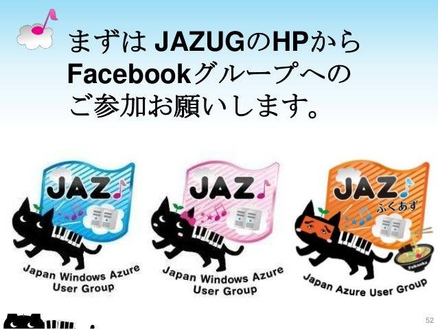 まずは JAZUGのHPから Facebookグループへの ご参加お願いします。 52