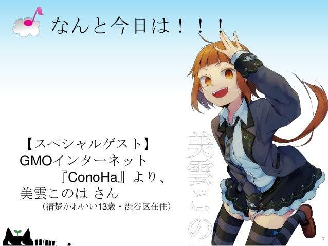なんと今日は!!! 【スペシャルゲスト】 GMOインターネット 『ConoHa』より、 美雲このは さん (清楚かわいい13歳・渋谷区在住) 7