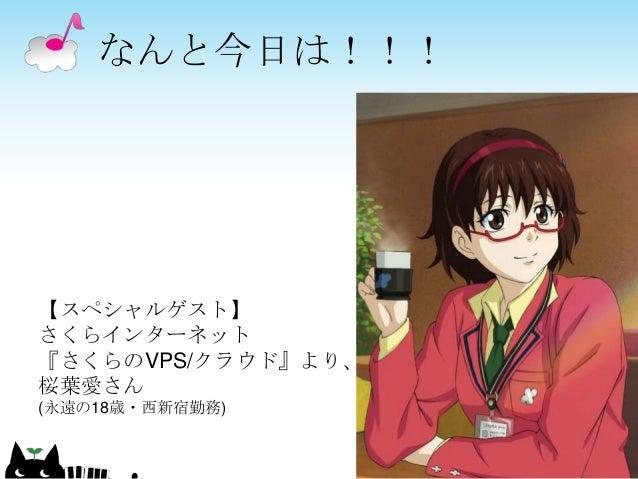 なんと今日は!!! 8 【スペシャルゲスト】 さくらインターネット 『さくらのVPS/クラウド』より、 桜葉愛さん (永遠の18歳・西新宿勤務)
