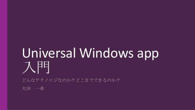 Universal Windows app 入門 どんなテクノロジなのか?どこまでできるのか? 大田 一希
