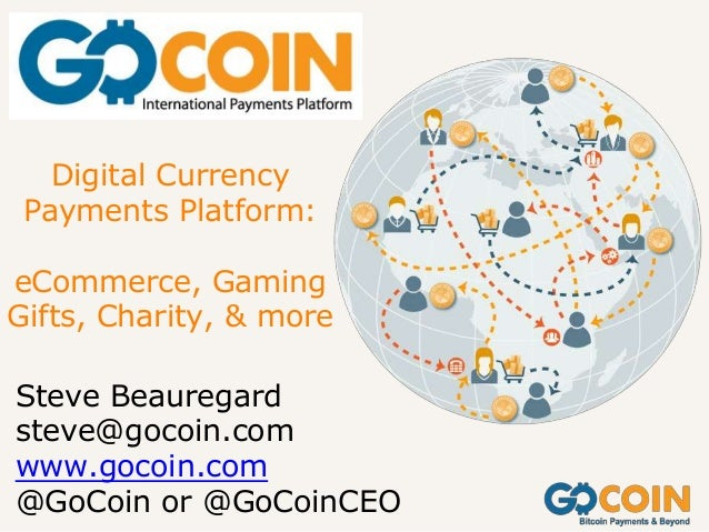 Digital Currency Payments Platform: eCommerce, Gaming Gifts, Charity, & more Steve Beauregard steve@gocoin.com www.gocoin....