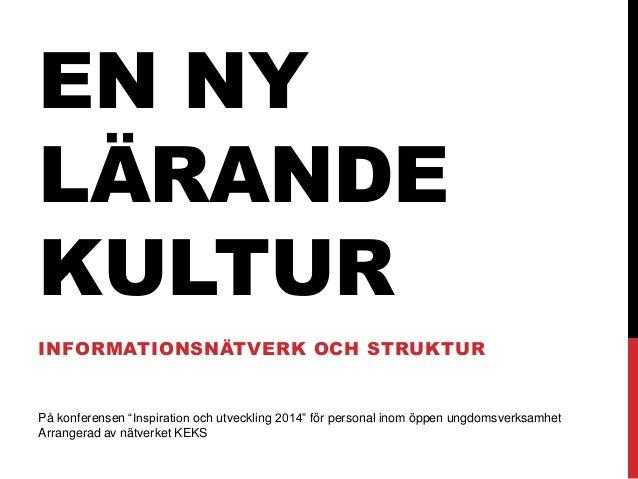 """EN NY LÄRANDE KULTUR INFORMATIONSNÄTVERK OCH STRUKTUR På konferensen """"Inspiration och utveckling 2014"""" för personal inom ö..."""