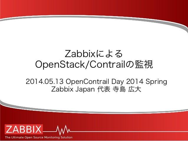 Zabbixによる OpenStack/Contrailの監視 2014.05.13 OpenContrail Day 2014 Spring Zabbix Japan 代表 寺島 広大