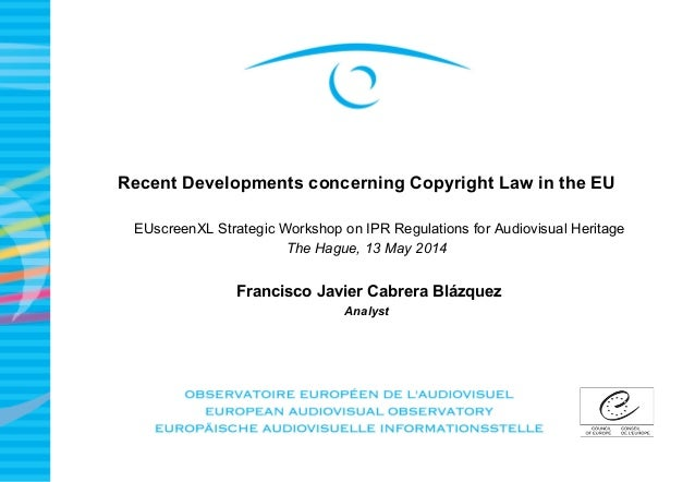 Recent Developments concerning Copyright Law in the EU EUscreenXL Strategic Workshop on IPR Regulations for Audiovisual He...