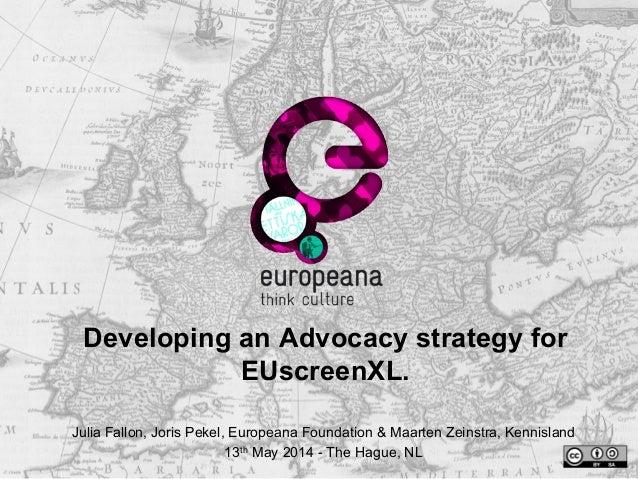 Developing an Advocacy strategy for EUscreenXL. Julia Fallon, Joris Pekel, Europeana Foundation & Maarten Zeinstra, Kennis...