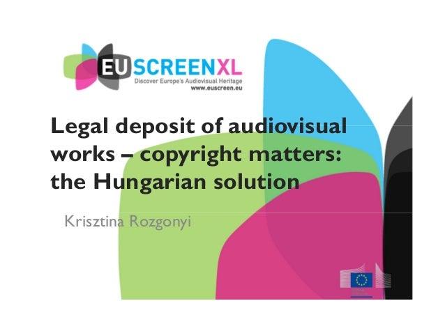Legal deposit of audiovisual works – copyright matters: the Hungarian solution Krisztina Rozgonyi