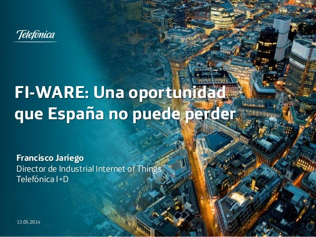 FI-WARE: Una oportunidad que España no puede perder 13.05.2014 Francisco Jariego Director de Industrial Internet of Things...