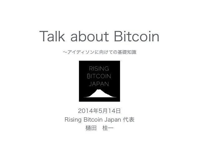 Talk about Bitcoin ∼アイディソンに向けての基礎知識 2014年5月14日 Rising Bitcoin Japan 代表 田桂一