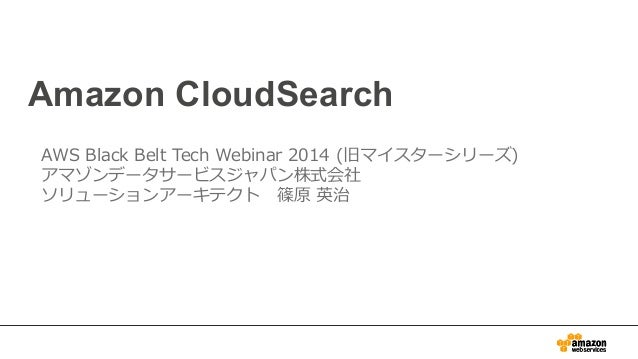Amazon CloudSearch AWS Black Belt Tech Webinar 2014 (旧マイスターシリーズ) アマゾンデータサービスジャパン株式会社 ソリューションアーキテクト 篠原 英治