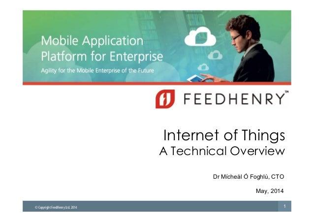 © Copyright FeedHenry Ltd. 2014  Internet of Things  A Technical Overview  Dr Mícheál Ó Foghlú, CTO  May, 2014  1
