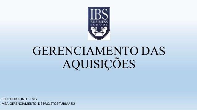 GERENCIAMENTO DAS AQUISIÇÕES BELO HORIZONTE – MG MBA GERENCIAMENTO DE PROJETOS TURMA 52