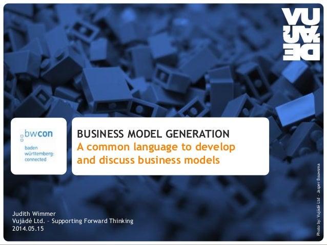 © Vujàdé Ltd. – Supporting Forward Thinking Alexander Osterwalder www.businessmodelgeneration.com Judith Wimmer Vujàdé Ltd...