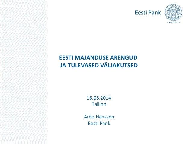EESTI MAJANDUSE ARENGUD JA TULEVASED VÄLJAKUTSED 16.05.2014 Tallinn Ardo Hansson Eesti Pank