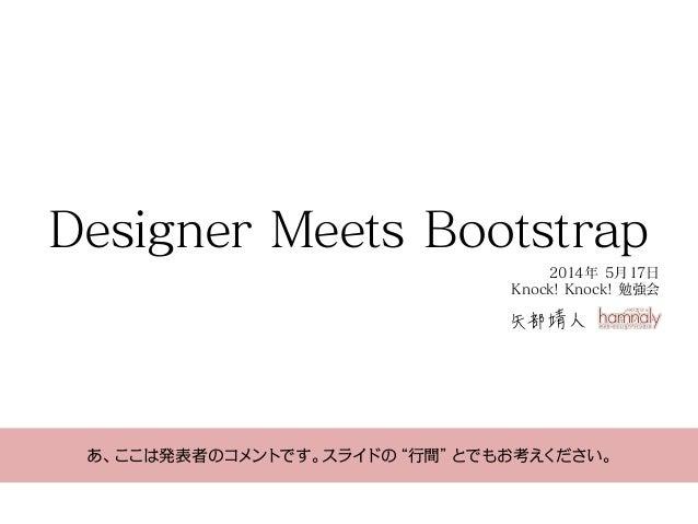 """Designer Meets Bootstrap 矢部靖人 2014年 5月17日 Knock! Knock! 勉強会 あ、ここは発表者のコメントです。スライドの""""行間""""とでもお考えください。"""