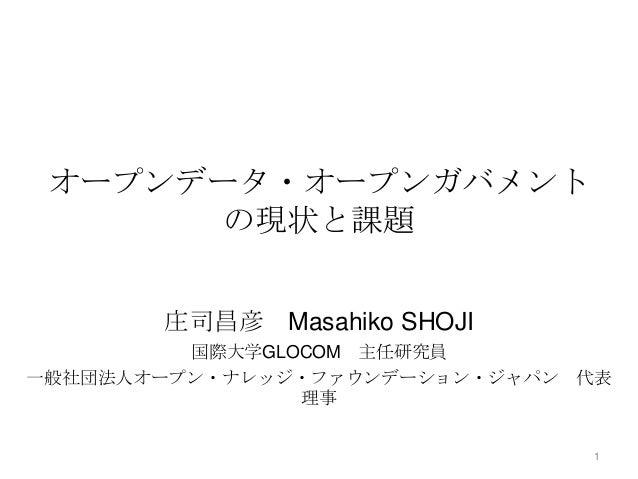 オープンデータ・オープンガバメント の現状と課題 庄司昌彦 Masahiko SHOJI 国際大学GLOCOM 主任研究員 一般社団法人オープン・ナレッジ・ファウンデーション・ジャパン 代表 理事 1
