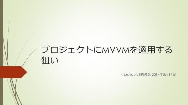 プロジェクトにMVVMを適用する 狙い KnockoutJS勉強会 2014年5月17日