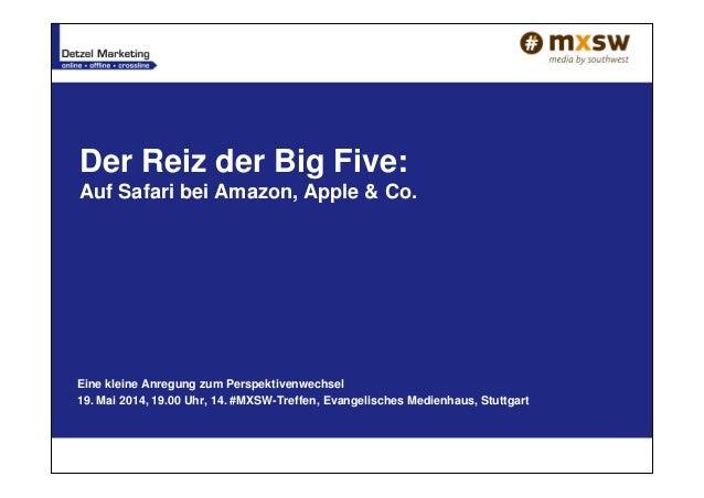 Der Reiz der Big Five: Auf Safari bei Amazon, Apple & Co. Eine kleine Anregung zum Perspektivenwechsel 19. Mai 2014, 19.00...