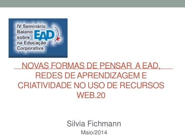 NOVAS FORMAS DE PENSAR A EAD, REDES DE APRENDIZAGEM E CRIATIVIDADE NO USO DE RECURSOS WEB.20 Silvia Fichmann Maio/2014
