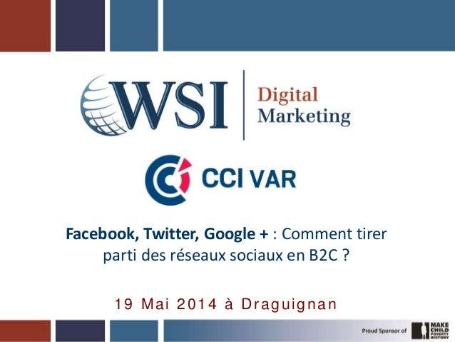Facebook, Twitter, Google + : Comment tirer parti des réseaux sociaux en B2C ? 19 Mai 2014 à Draguignan