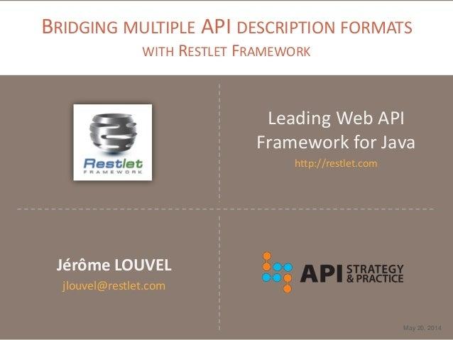BRIDGING MULTIPLE API DESCRIPTION FORMATS WITH RESTLET FRAMEWORK Leading Web API Framework for Java http://restlet.com May...