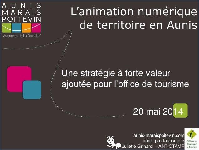 aunis-maraispoitevin.com aunis-pro-tourisme.fr Juliette Grinard – ANT OTAMP L'animation numérique de territoire en Aunis 2...