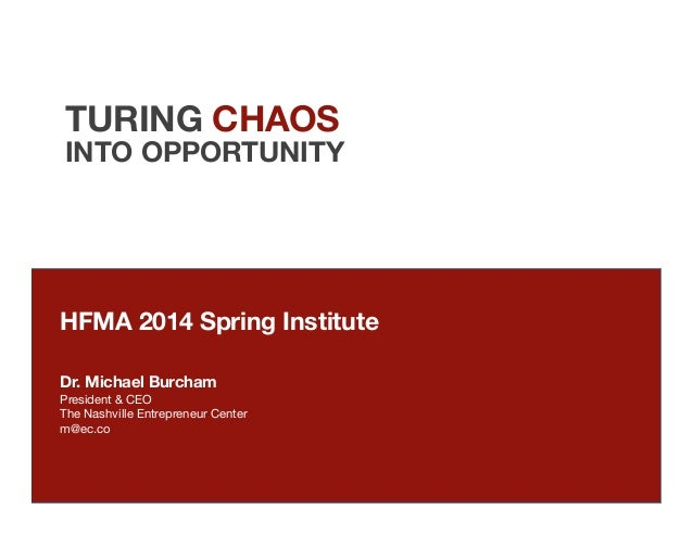 TURING CHAOS INTO OPPORTUNITY HFMA 2014 Spring Institute   Dr. Michael Burcham President & CEO The Nashville Entrepreneur ...