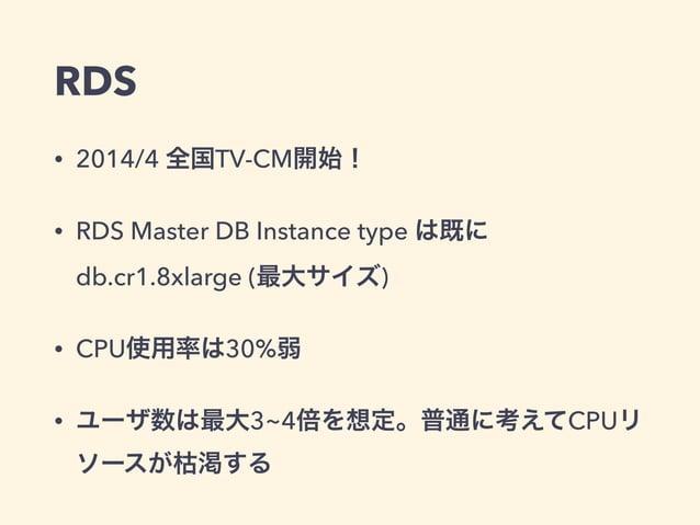 RDS • 2014/4 全国TV-CM開始! • RDS Master DB Instance type は既に db.cr1.8xlarge (最大サイズ) • CPU使用率は30%弱 • ユーザ数は最大3~4倍を想定。普通に考えてCPUリ...