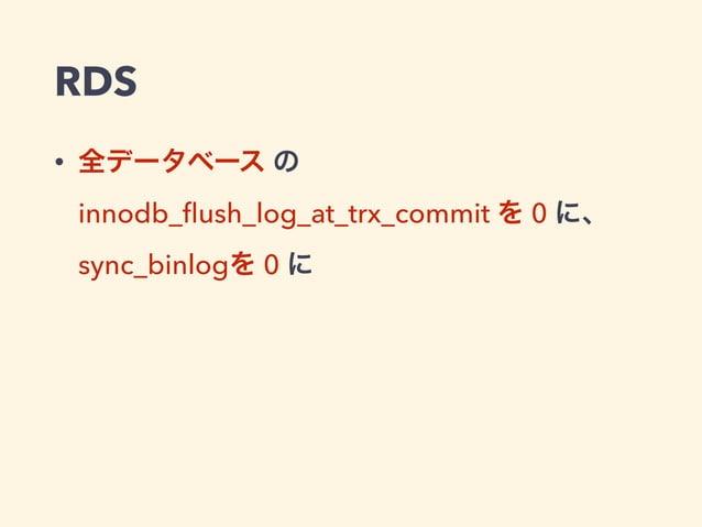 RDS • 全データベース の innodb_flush_log_at_trx_commit を 0 に、 sync_binlogを 0 に