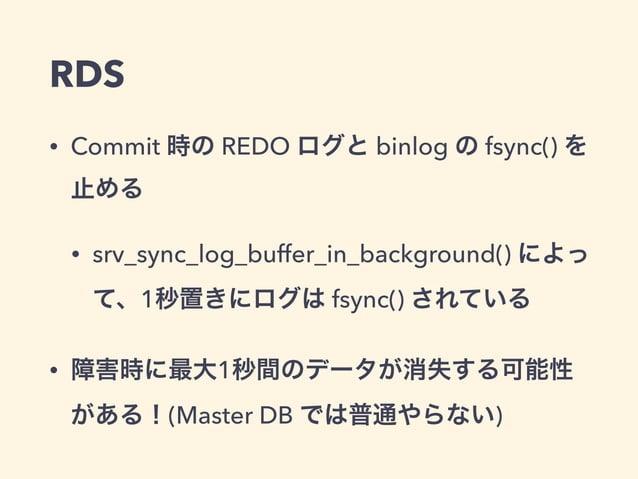 RDS • Commit 時の REDO ログと binlog の fsync() を 止める • srv_sync_log_buffer_in_background() によっ て、1秒置きにログは fsync() されている • 障害時に最...