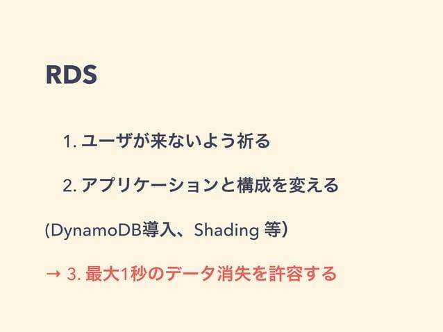 RDS 1. ユーザが来ないよう祈る 2. アプリケーションと構成を変える (DynamoDB導入、Shading 等) → 3. 最大1秒のデータ消失を許容する