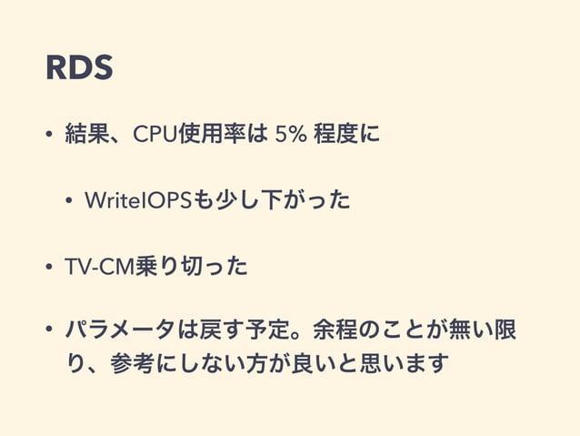 RDS • 結果、CPU使用率は 5% 程度に • WriteIOPSも少し下がった • TV-CM乗り切った • パラメータは戻す予定。余程のことが無い限 り、参考にしない方が良いと思います