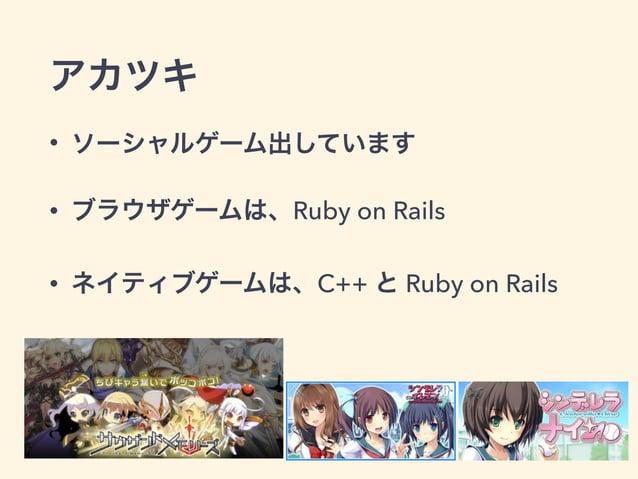アカツキ • ソーシャルゲーム出しています • ブラウザゲームは、Ruby on Rails • ネイティブゲームは、C++ と Ruby on Rails