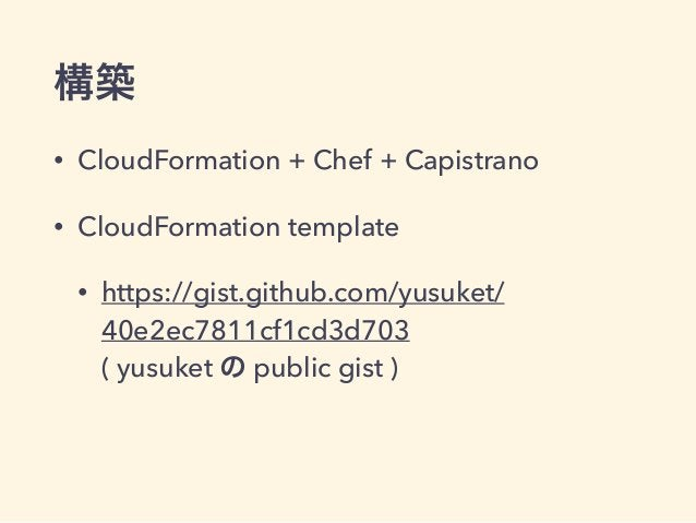 構築 • CloudFormation + Chef + Capistrano • CloudFormation template • https://gist.github.com/yusuket/ 40e2ec7811cf1cd3d703...