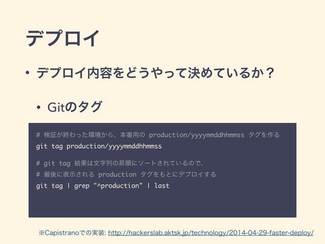 デプロイ • デプロイ内容をどうやって決めているか? • Gitのタグ # 検証が終わった環境から、本番用の production/yyyymmddhhmmss タグを作る git tag production/yyyymmddhhmmss...