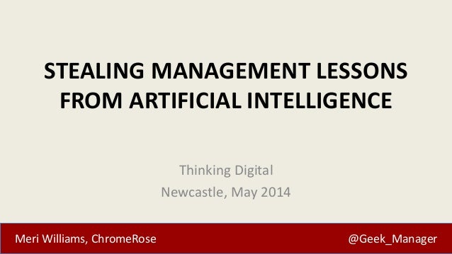 Meri Williams, ChromeRose @Geek_Manager STEALING MANAGEMENT LESSONS FROM ARTIFICIAL INTELLIGENCE Thinking Digital Newcastl...