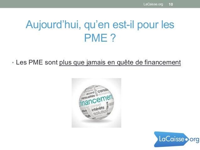 • Les PME sont plus que jamais en quête de financement LaCaisse.org 10 Aujourd'hui, qu'en est-il pour les PME ? orgLaCais...