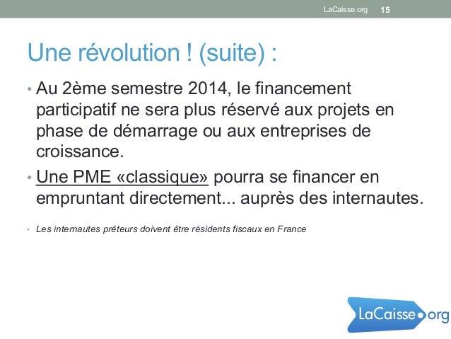 Une révolution ! (suite) : •Au 2ème semestre 2014, le financement participatif ne sera plus réservé aux projets en phase ...