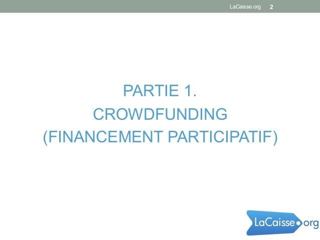 PARTIE 1. CROWDFUNDING (FINANCEMENT PARTICIPATIF) LaCaisse.org 2 orgLaCaisse