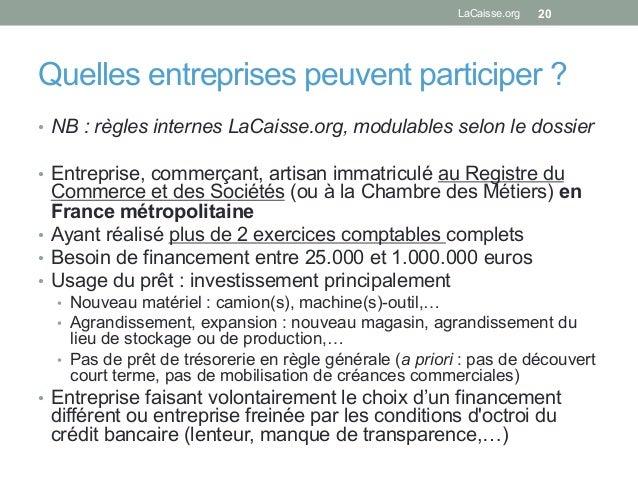 Quelles entreprises peuvent participer ? • NB : règles internes LaCaisse.org, modulables selon le dossier • Entreprise, ...