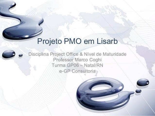 Projeto PMO em Lisarb Disciplina Project Office & Nível de Maturidade Professor Marco Coghi Turma GP06 – Natal/RN e-GP Con...