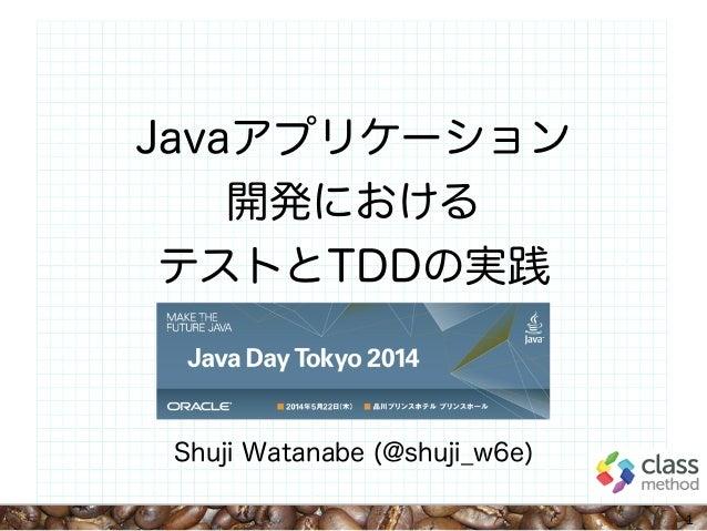 Javaアプリケーション 開発における テストとTDDの実践 Shuji Watanabe (@shuji_w6e) 1
