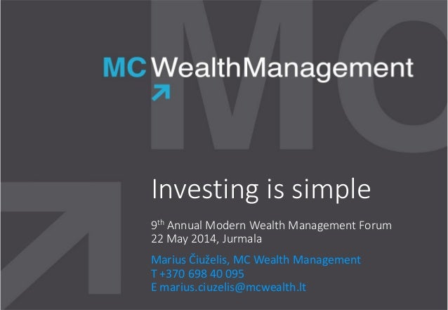 Investing is simple 9th Annual Modern Wealth Management Forum 22 May 2014, Jurmala Marius Čiuželis, MC Wealth Management T...